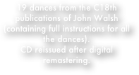 19 dances from the C18th publications of John Walsh (containing full instructions for all the dances).